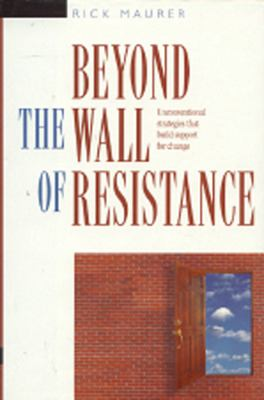 Beyond the Wall of Resistance: Unconventional Strategies That Build Support for Change 9781885167071