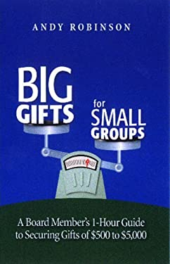 Big Gifts for Small Groups: A Board Member's 1-Hour Guide to Securing Gifts of $500 to $5,000 9781889102214