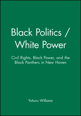 Black Politics/White Power: Civil Rights, Black Power, and the Black Panthers in New Haven 9781881089605