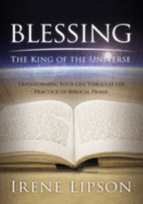 Blessing the King of the Universe: Transforming Your Life Through the Practice of Biblical Praise 9781880226797
