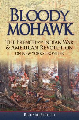 Bloody Mohawk: The French and Indian War & American Revolution on New York's Frontier 9781883789664