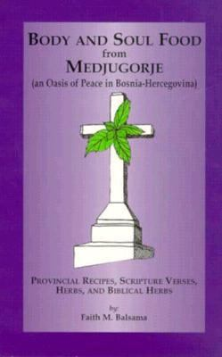 Body and Soul Food from Medjugorje (An Oasis of Peace in Bosnia-Hercegovina): Provincial Recipes, Scripture Verses, Herbs, and Biblical Herbs 9781880033227
