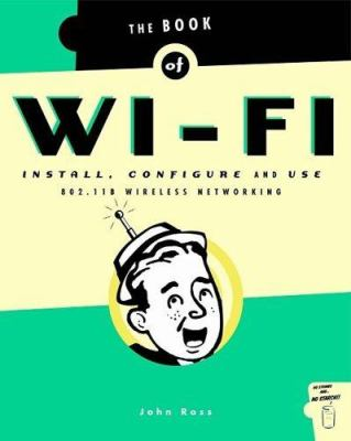 Book of Wi-Fi: Install, Configure, and Use 802.11b Wireless Networking 9781886411456