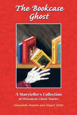 Bookcase Ghost: A Storyteller's Collection of Wisconsin Ghost Stories 9781883953164