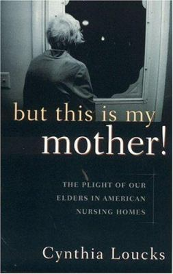 But This is My Mother!: The Plight of Our Elders in American Nursing Homes 9781889242125