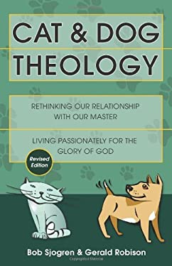 Cat and Dog Theology: Rethinking Our Relationship with Our Master. Living Passionately for the Glory of God 9781884543173