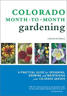 Colorado Month-To-Month Gardening: A Practical Guide for Designing, Growing and Maintaining Your Colorado Garden