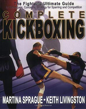 Complete Kickboxing: The Fighter's Ultimate Guide to Techniques, Concepts, and Strategy for Sparring and Competition 9781880336847