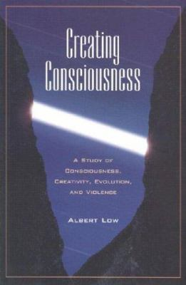 Creating Consciousness: A Study of Consciousness, Creativity, and Violence 9781883991395