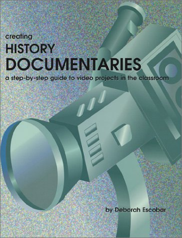 Creating History Documentaries: A Step-By-Step Guide to Video Projects in the Classroom 9781882664764