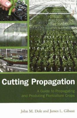 Cutting Propagation: A Guide to Propagating and Producing Floriculture Crops 9781883052485