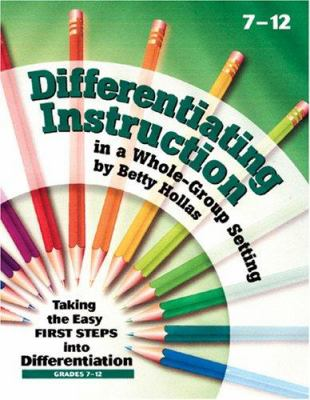 Differentiating Instruction in a Whole-Group Setting: Taking the Easy First Steps Into Differentiation, Grades 7-12 9781884548963