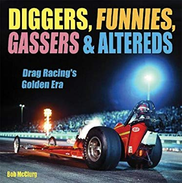 Diggers, Funnies, Gassers & Altereds: Drag Racing's Golden Age 9781884089909