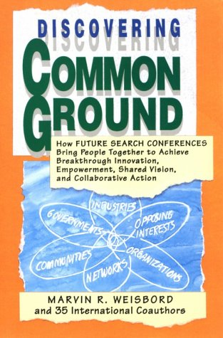 Discovering Common Ground: How Future Search Conferences Bring People Together to Achieve Breakthrough Innovation, Empowerment, Shared Vision, an 9781881052081