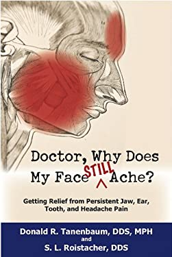 Doctor, Why Does My Face Still Ache?: Getting Relief from Persistent Jaw, Ear, Tooth, and Headache Pain 9781884092961