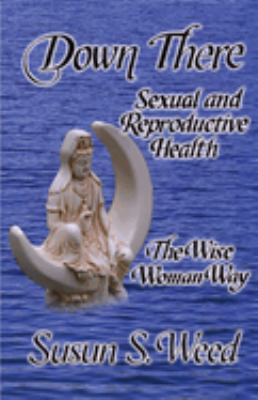 Down There: Sexual and Reproductive Health the Wise Woman Way 9781888123135