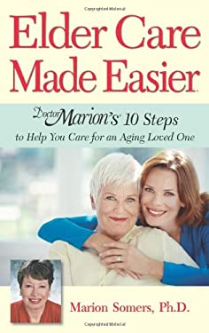 Elder Care Made Easier: Doctor Marion's 10 Steps to Help You Care for an Aging Loved One 9781886039803