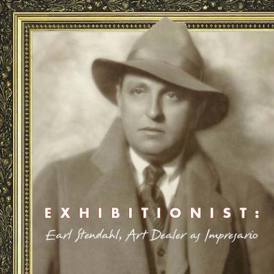 Exhibitionist: Earl Stendahl, Art Dealer as Impresario 9781883318864