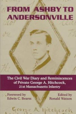 From Ashby to Andersonville: The Civil War Diary and Reminiscences of Private George A. Hitchcock, 21st Massachusetts Infantry 9781882810185