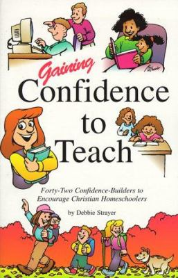 Gaining Confidence to Teach: Forty-Two Confidence-Builders to Encourage Christian Homeschoolers