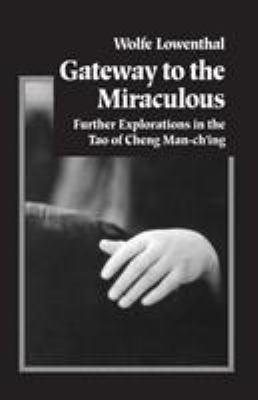 Gateway to the Miraculous: Further Explorations in the Tao of Cheng Man Ch'ing 9781883319137