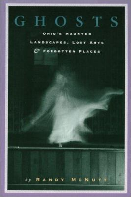 Ghosts: Ohio's Haunted Landscapes, Lost Arts & Forgotten Places 9781882203147