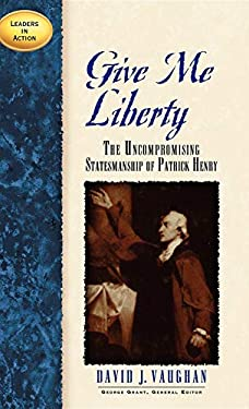Give Me Liberty: The Uncompromising Statesmanship of Patrick Henry 9781888952223