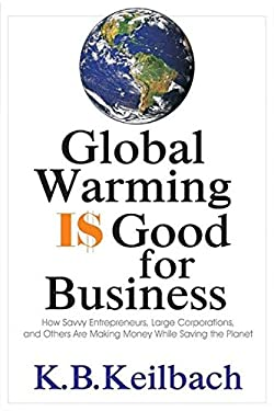 Global Warming Is Good for Business: How Savvy Entrepreneurs, Large Corporations, and Others Are Making Money While Saving the Planet 9781884956881