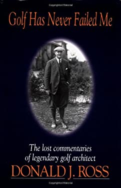 Golf Has Never Failed Me: The Lost Commentaries of Legendary Golf Architect Donald J. Ross 9781886947108