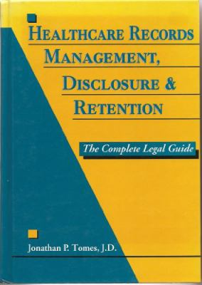 Healthcare Records Management, Disclosure and Retention: The Complete Legal Guide 9781882198047