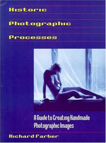 Historic Photographic Processes Historic Photographic Processes: A Guide to Creating Handmade Photographic Images a Guide to Creating Handmade Photogr 9781880559932
