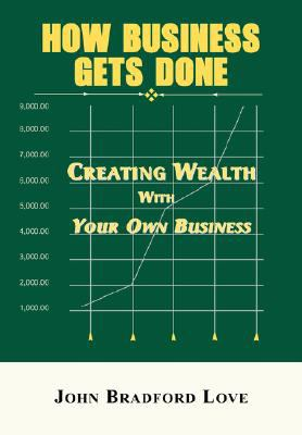 How Business Gets Done: Creating Wealth with Your Own Business 9781889131788