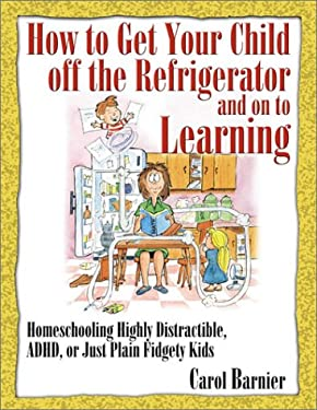 How to Get Your Child Off Refrigerator: Homeschooling Highly Distractible, ADHD, or Just Plain Fidgety Kids 9781883002701