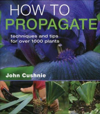 How to Propagate: Techniques and Tips for Over 1,000 Plants 9781883052577