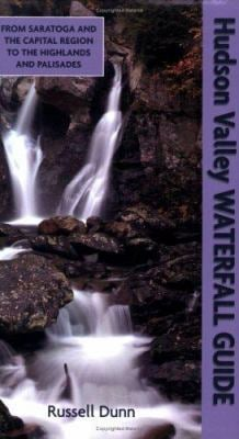 Hudson Valley Waterfall Guide: From Saratoga and the Capital Region to the Highlands and Palisades 9781883789473