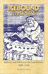 Icebound Empire: Industry and Politics on the Last Frontier 1898-1938