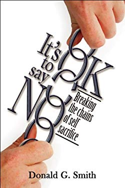 It's Ok to Say No: Breaking the Chains of Self-Sacrifice 9781886249295