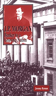 J.P. Morgan: Banker to a Growing Nation 9781883846602