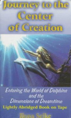 Journey to the Center of Creation: Entering the World of Dolphins & the Demensions of Dreamtime 9781884246043