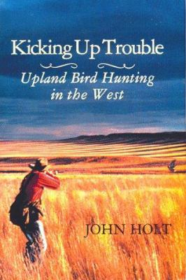 Kicking Up Trouble: Upland Bird Hunting in the West 9781885106025
