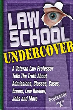 Law School Undercover: A Veteran Law Professor Tells the Truth about Admissions, Classes, Cases, Exams, Law Review, and More 9781888960150