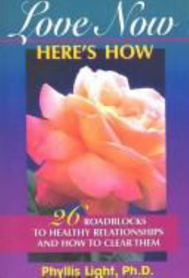 Love Now, Here's How: 26 Roadblocks to Healthy Relationships & How to Clear Them 9781885373373