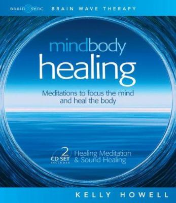 Mind Body Healing: Meditations to Focus the Mind and Heal the Body: Healing Meditation & Sound Healing 9781881451525