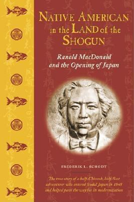 Native American in the Land of the Shogun: Ranald MacDonald and the Opening of Japan 9781880656785