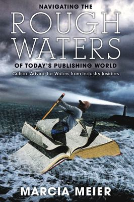 Navigating the Rough Waters of Today's Publishing World: Critical Advice for Writers from Industry Insiders 9781884995583