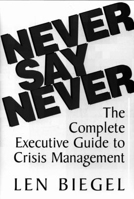 Never Say Never: The Complete Executive Guide to Crisis Management 9781883283520