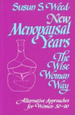 New Menopausal Years: The Wise Woman Way, Alternative Approaches for Women 30-90 9781888123036