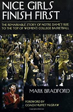 Nice Girls Finish First: The Remarkable Story of Notre Dame's Rise to the Top of Women's College Basketball 9781888698473