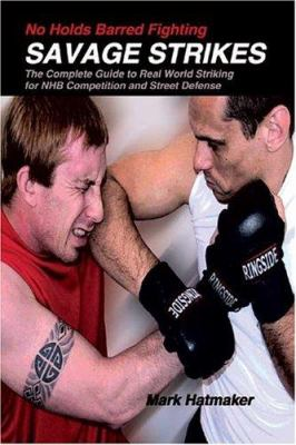 No Holds Barred Fighting: Savage Strikes: The Complete Guide to Real World Striking for NHB Competition and Street Defense 9781884654206