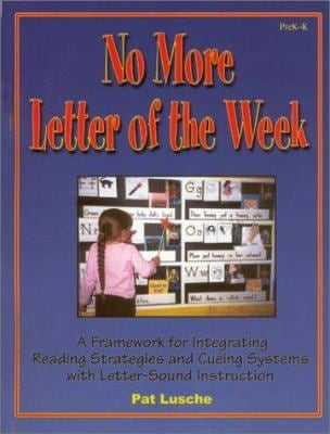 No More Letter of the Week, PreK-K: A Framework for Integrating Reading Strategies and Cueing Systems with Letter-Sound Introduction 9781884548499